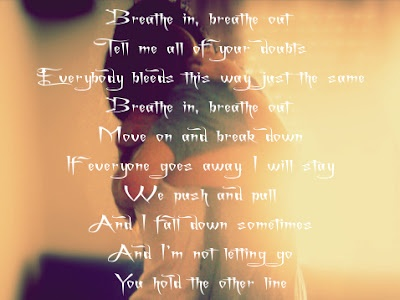 Breathe in, breathe out  Tell me all of your doubts  Everybody bleeds this way, just the same  Breathe in, breathe out  Move on and break down  If everyone goes away, I will stay  We push and pull  And I fall down sometimes  And I'm not letting go  You hold the other line    - Breathe in, breathe out (by Mat Kearney)
