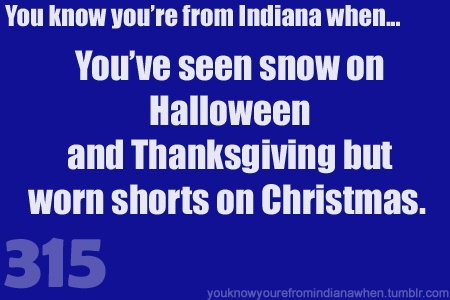 You know you're from Indiana when the seasons decide to go on the blitz for the holidays