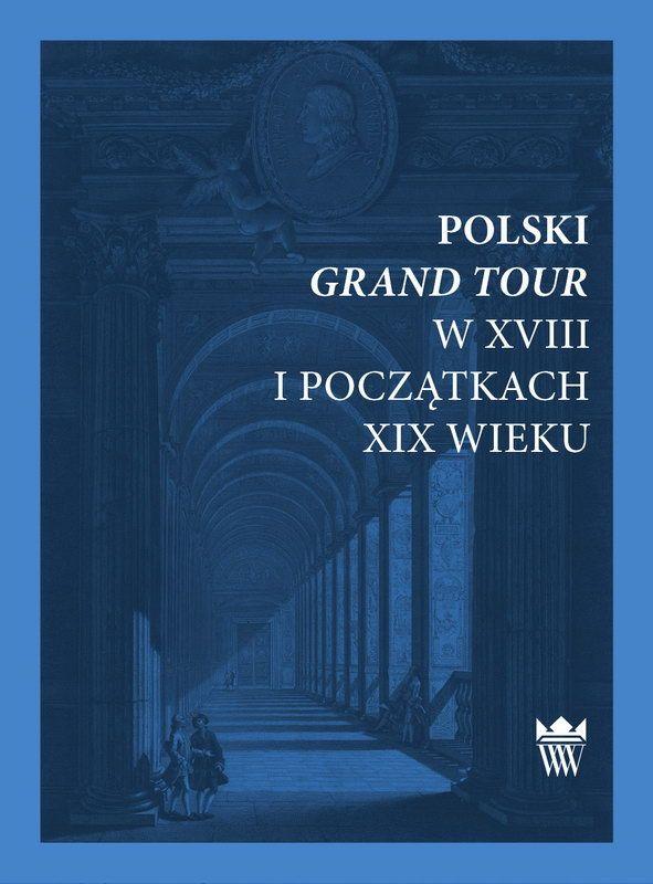 Polski Grand Tour w XVIII i początkach XIX wieku, pod red. dr. Agaty Roćko