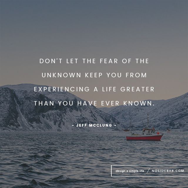 Don't let the fear of the unknown keep you from experiencing a life greater than you have ever known.