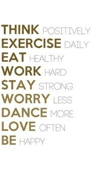 Think positively, exercise daily, eat healthy, work hard, stay strong, worry less, dance more, love often, be happy.