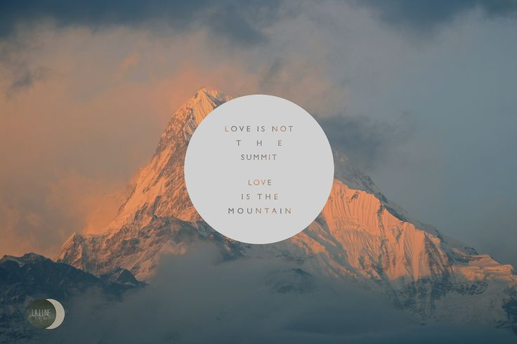 Love is not the summit, Love is the mountain. Truth be told.