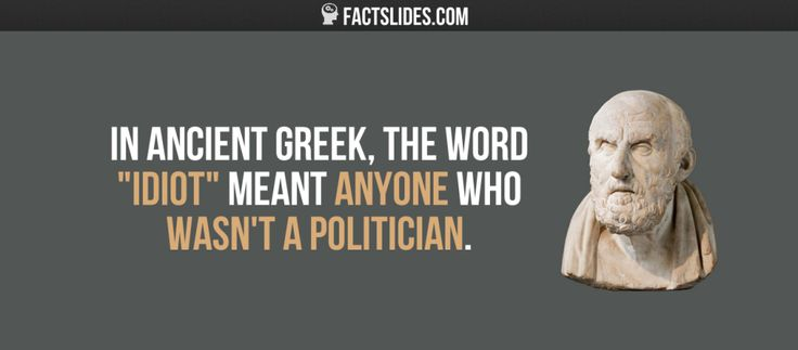 "16 Facts about Ancient Greece ←FACTSlides→ In ancient Greek, the word ""idiot"" meant anyone who wasn't a politician."