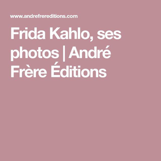 Frida Kahlo, ses photos | André Frère Éditions