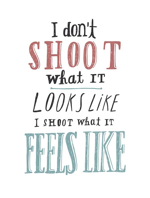 I don't shoot what it looks like, I shoot what it feels like. | #artisticquotes | #quote
