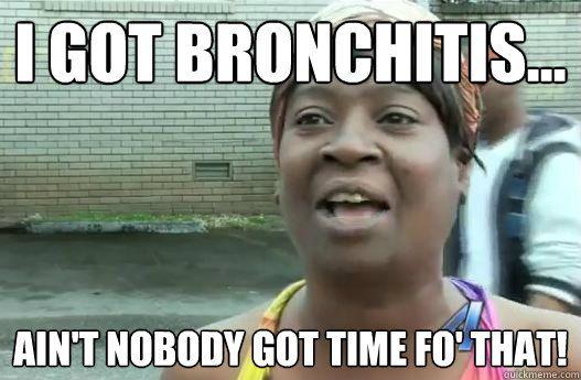 I got bronchitis… Ain't nobody got time fo' that! – Sweet Brown – quickmemeKc Dermon