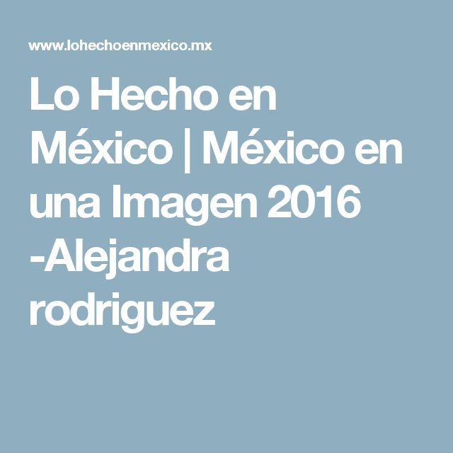 Lo Hecho en México   México en una Imagen 2016 -Alejandra rodriguez