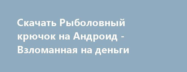 Скачать Рыболовный крючок на Андроид - Взломанная на деньги http://modz-androider.ru/527-skachat-rybolovnyy-kryuchok-na-android-vzlomannaya-na-dengi.html