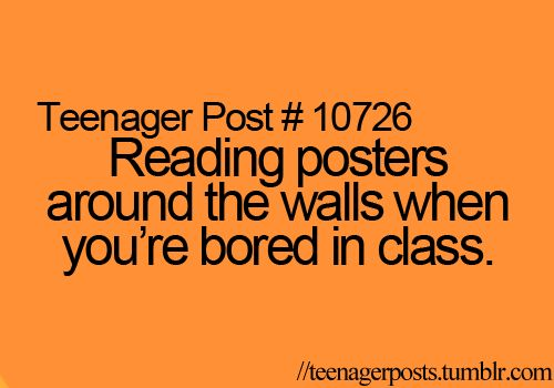 Reading posters around the walls when you're bored in class.