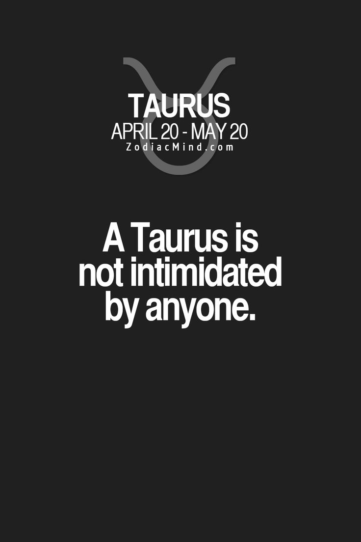 A Taurus is not intimidated by anyone