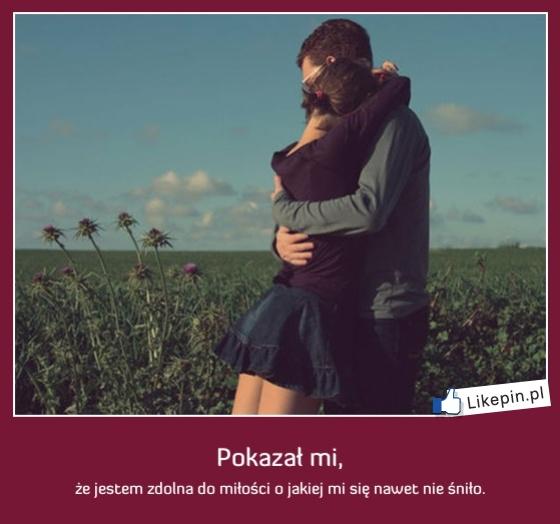 Pokazał mi, że jestem zdolna do miłośći o jakiej mi się nawet nie śniło -  więcej na www.Likepin.pl - Cytaty, Sentencje, Demotywatory