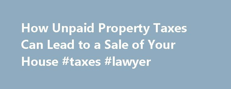 How Unpaid Property Taxes Can Lead to a Sale of Your House #taxes #lawyer http://mesa.remmont.com/how-unpaid-property-taxes-can-lead-to-a-sale-of-your-house-taxes-lawyer/  # How Unpaid Property Taxes Can Lead to a Sale of Your House Property taxes are often paid through an escrow account established by the mortgage lender. This means that the borrower must pay additional funds for property taxes to the lender along with the principal and interest as part of the monthly payment. In other…
