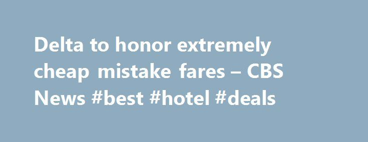 Delta to honor extremely cheap mistake fares – CBS News #best #hotel #deals http://travel.remmont.com/delta-to-honor-extremely-cheap-mistake-fares-cbs-news-best-hotel-deals/  #airline cheap tickets # Delta to honor extremely cheap mistake fares NEW YORK – Some lucky fliers capitalized on a computer glitch Thursday and scored some really cheap flights on Delta Air Lines (DAL ). From about 10 a.m. to noon ET, certain Delta fares on the airline's own website and other airfare booking sites…