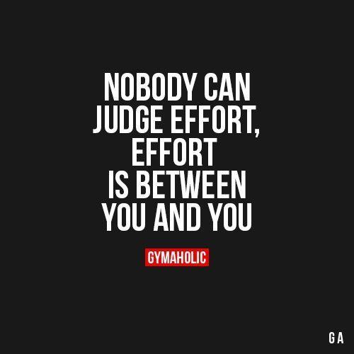 NOBODY CAN JUDGE EFFORT, EFFORT IS BETWEEN YOU AND YOU