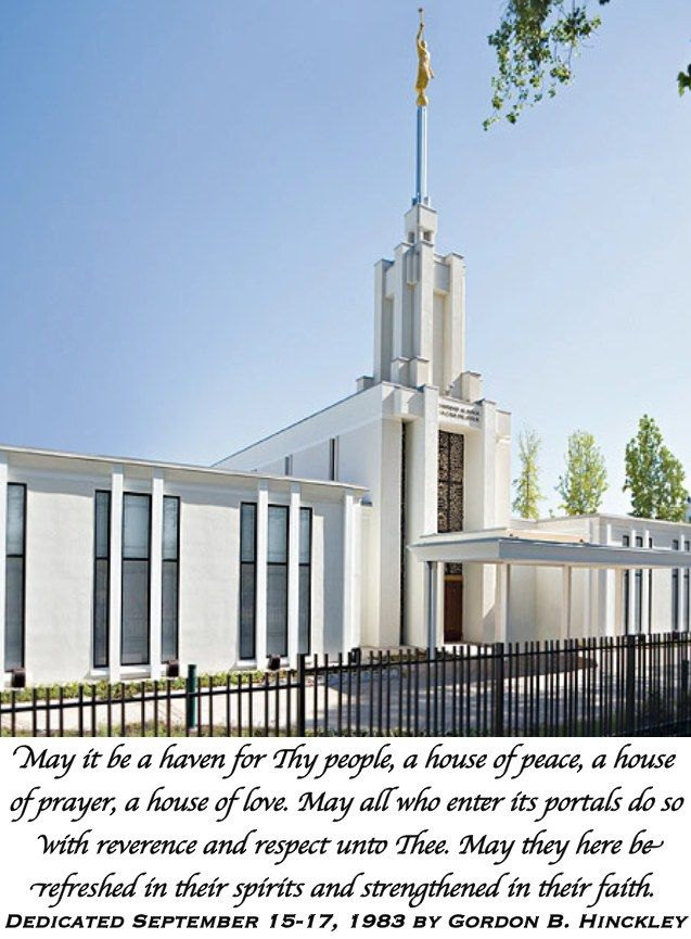 May it be a haven for Thy people, a house of peace, a house of prayer, a house of love. May all who enter its portals do so with reverence and respect unto Thee. May they here be refreshed in their spirits and strengthened in their faith. Dedicated September 15-17, 1983 by Gordon B. Hinckley