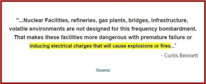 """""""...Nuclear Facilities, refineries, gas plants, bridges, infrastructure, volatile environments are not designed for this frequency bombardment. That makes these facilities more dangerous with premature failure or inducing electrical charges that will cause explosions or fires...."""" ~ Curtis Bennett CLICK HERE:  http://www.stayonthetruth.com/nuclear-power-plants-refineries-gas-plants.php"""