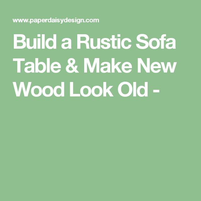 Build a Rustic Sofa Table & Make New Wood Look Old -