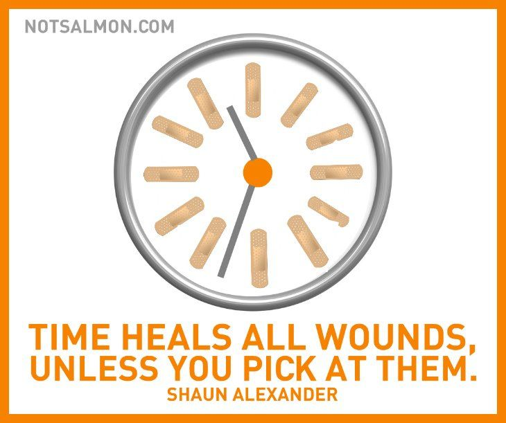 Time heals all wounds - unless you pick at them. -Shaun Alexander #notsalmon