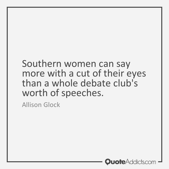 Southern women can say more with a cut of their eyes than a whole debate club's worth of speeches. - Allison Glock #2