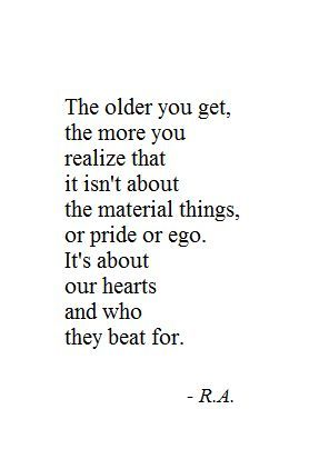 """""""The older you get, the more you realize that it isn't about material things, or pride or ego. It's about our hearts and who they beat for."""""""
