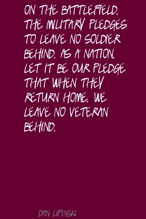 on the battlefield the military pledges to leave no soldier behind as a nation - let it be our pledge that when they return home we leave no veteran behind