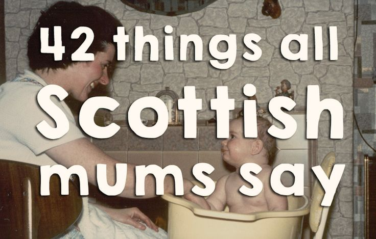 "42 Things All People With A Scottish Mum Heard Growing Up:  1. ""Whit's fir ye'll no go by ye."" – When you thought you'd missed your chance. 2. ""Keep the heid!"" – When you were going radge. 3. ""Gonnae no dae that!"" – When you were being annoying. 4. ""You're no the full shillin'.'"" – When you were being weird. 5. ""What did yer last slave die of?"" – If you asked her for a favour. 6. ""Yer bum's out the windae."" – When you were talking nonsense...."