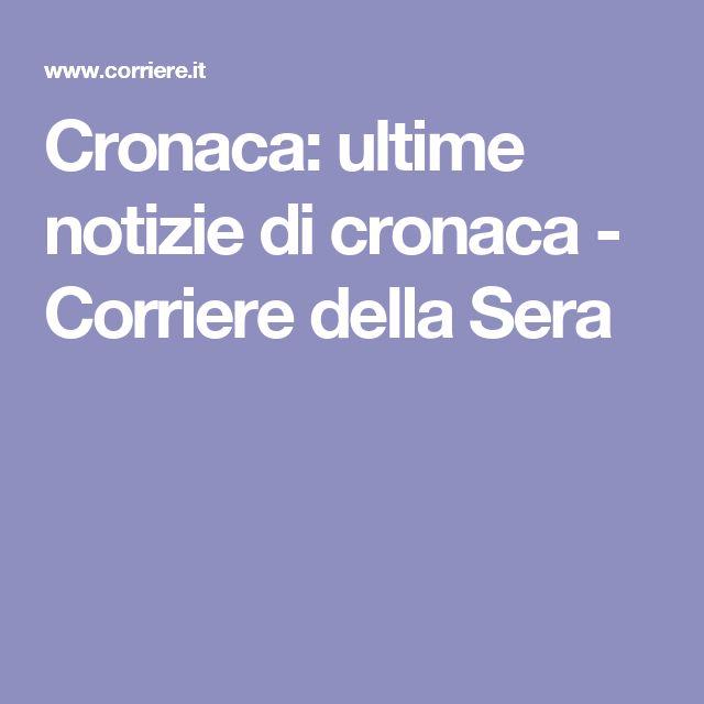 Cronaca: ultime notizie di cronaca - Corriere della Sera