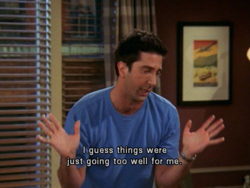 "Friends - Ross: ""I guess things were just going too well for me."""