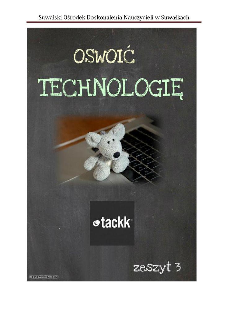 Oswoić technologię - zeszyt 3 - Tackk  Tutorial programu opisujący podstawowe narzędzia. Tackk to program m.in. do tworzenia multimedialnych plakatów, gazetek, kronik wydarzeń, sprawozdań z przedsięwzięć. Bardzo łatwy w obsłudze.