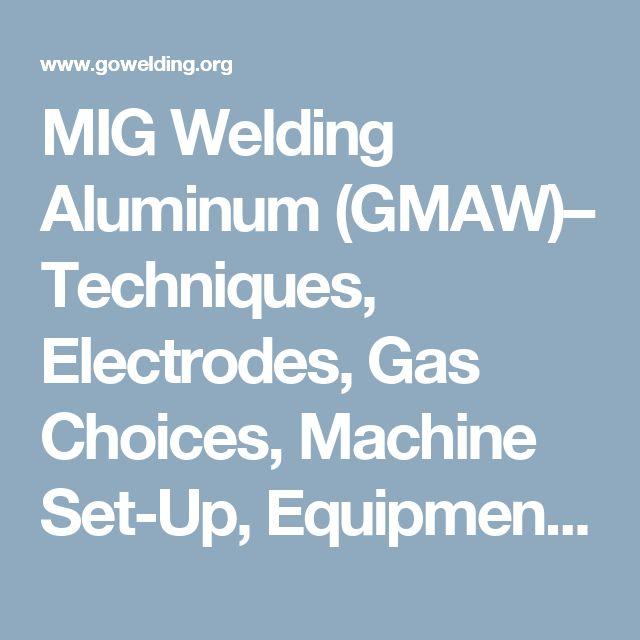 MIG Welding Aluminum (GMAW)– Techniques, Electrodes, Gas Choices, Machine Set-Up, Equipment and Joint Preparation.