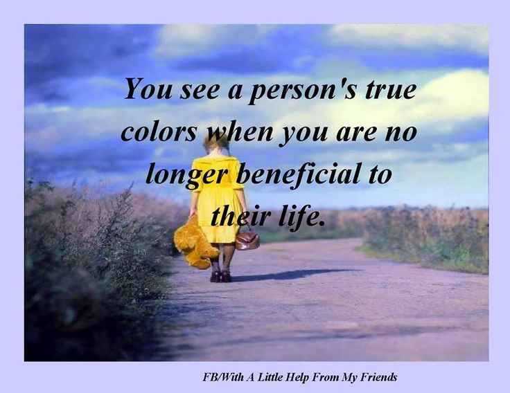 See someone's true colors when you are no longer beneficial to their life....because they don't care about what you think of them.