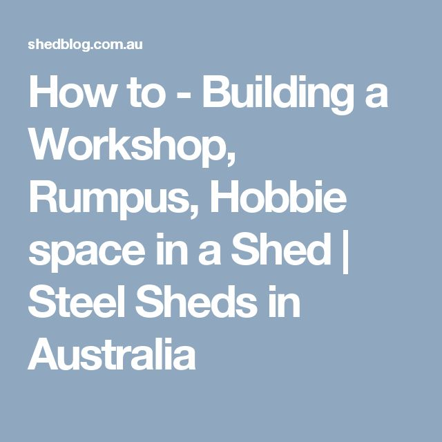 How to - Building a Workshop, Rumpus, Hobbie space in a Shed | Steel Sheds in Australia