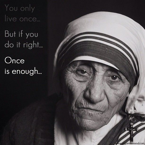 Mother Theresa. You only live once, but if you do it right, once is enough...