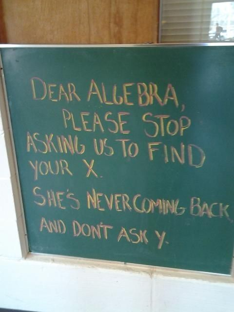 Dear Algebra, Please stop asking us to find your X. She's never coming back and don't ask Y.  Sincerely,  Every Student Ever