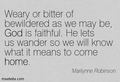 Weary or bitter of bewildered as we may be, God is faithful. He lets us wander so we will know what it means to come home. Marilynne Robinson