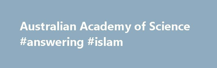 Australian Academy of Science #answering #islam http://answer.remmont.com/australian-academy-of-science-answering-islam/  #science answers # The Australian Academy of Science champions, celebrates and supports excellence in Australian science, promotes international scientific engagement, builds public awareness and understanding of science and provides independent, authoritative and influential scientific advice. 10 NOVEMBER 2016 The rapid evolution of genes, the origins of life and the…