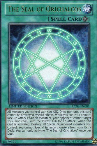 YuGiOh 1x THE SEAL OF ORICHALCOS LC03-EN00? ULTRA RARE LIMITED EDITION by konami. $1.84. You Will Get :  1x THE SEAL OF ORICHALCOS  LC03-EN00? ULTRA RARE LIMITED EDITION This is a Preorder Item and it will be SHIPPED on 10-02-2012  here is the card effect  When this card is activated: Destroy all Special Summoned monsters you control. You cannot Special Summon monsters from your Extra Deck. All monsters you control gain 500 ATK. Once per turn, this card cannot b...