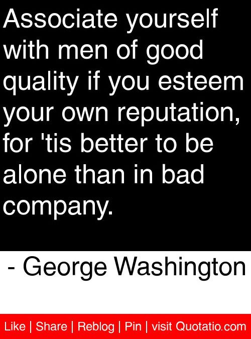 Associate yourself with men of good quality if you esteem your own reputation, for 'tis better to be alone than in bad company. - George Washington #quotes #quotations