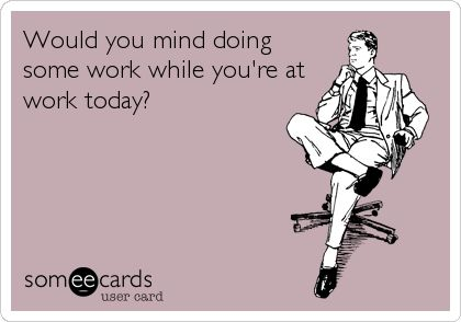 Would you mind doing some work while you're at work today?