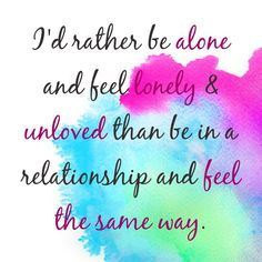 true-- but I feel empowered when I am single and patiently waiting for the right guy-- than when I feel desperately lonely and unwanted in a relationship.