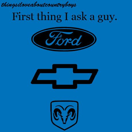 answer better be Ford!! but i can also deal with Chevy but if u say Dodge you are disowned, shunned, and banned from me.