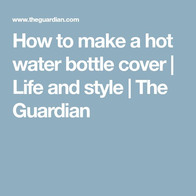 How to make a hot water bottle cover | Life and style | The Guardian