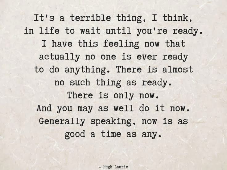 You're never going to be totally ready... There is only now . . . @Sharon Macdonald Macdonald Oh Really