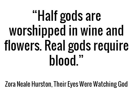 """Half gods are worshipped in wine and flowers. Real gods require blood."" -  Zora Neale Hurston, Their Eyes Were Watching God #book #quotes"