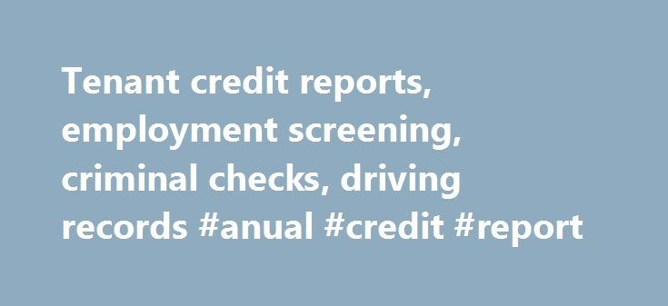Tenant credit reports, employment screening, criminal checks, driving records #anual #credit #report http://credit-loan.nef2.com/tenant-credit-reports-employment-screening-criminal-checks-driving-records-anual-credit-report/  #credit check free online #AAA Credit Screening Services 17041 El Camino Real, Suite 102 Toll Free Customer Service: (888)282-0447 —– Fax: (888)286-7128 Direct Line–(281)282-0447 There is never a sign-up fee to use our services! Call our friendly staff, toll free at…