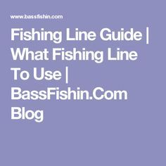 Fishing Line Guide | What Fishing Line To Use | BassFishin.Com Blog