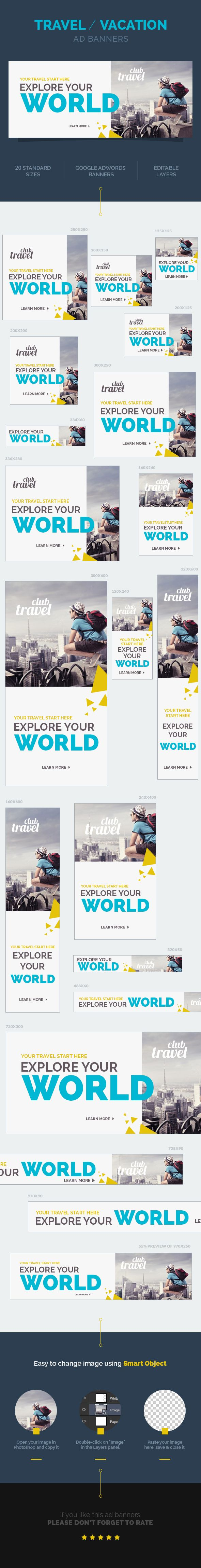Travel / Vacation Ad Banners  A set of Travel / Vacation Ad Banners is comes with 20 standard dimensions which also meet Google adwords banners sizes. It included all the layered psd file where you can easily change its text, color & shapes as per your requirements