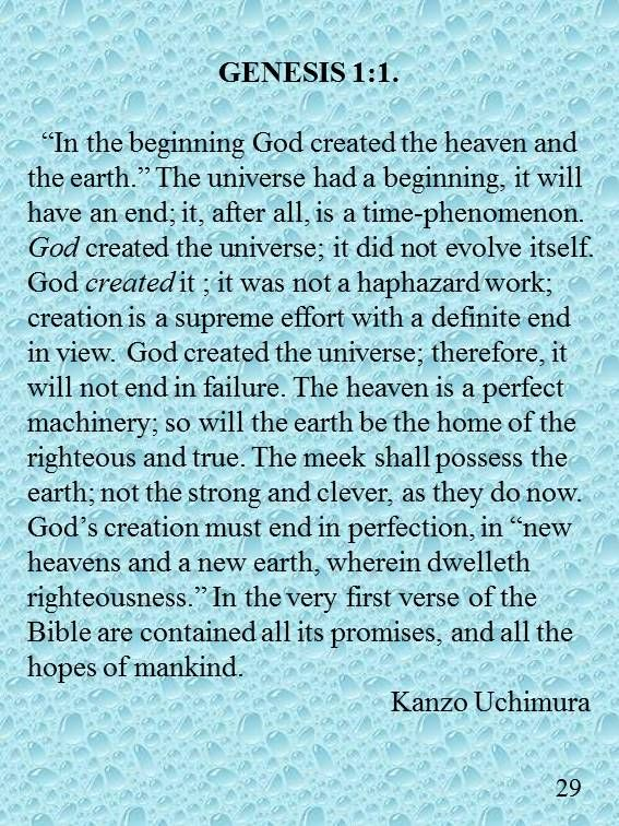 """GENESIS 1:1. """"In the beginning God created the heaven and the earth."""" The universe had a beginning, it will have an end; it, after all, is a time-phenomenon. God created the universe; it did not evolve itself. God created it ; it was not a haphazard work; creation is a supreme effort with a definite end in view. God created the universe; therefore, it will not end in failure. The heaven is a perfect machinery; so will the earth be the home of the righteous and true. The meek shall possess…"""