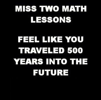 math joke miss 2 math lessons and feel like you have traveled 500 years into the future