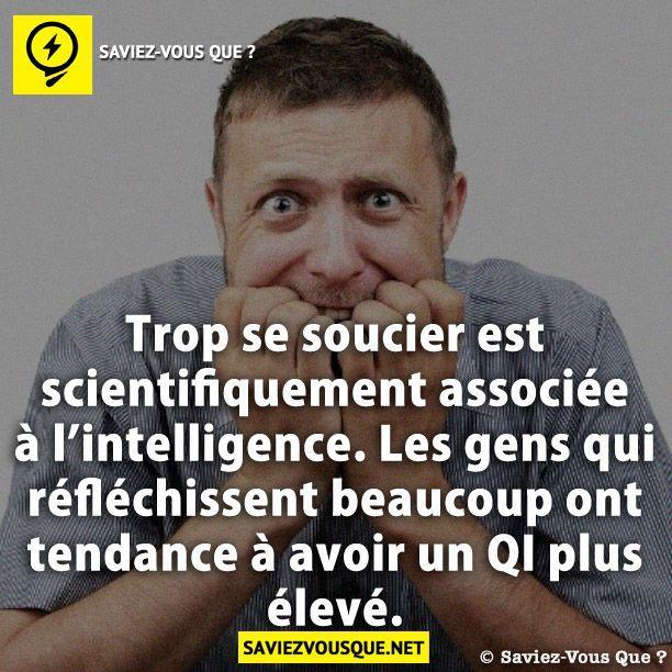 Trop se soucier est scientifiquement associée à l'intelligence. Les gens qui réfléchissent beaucoup ont tendance à avoir un QI plus élevé.   Saviez-vous que ?